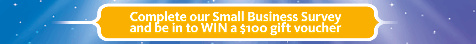 Complete our small business survey and be in to win from a choice of $100 gift vouchers
